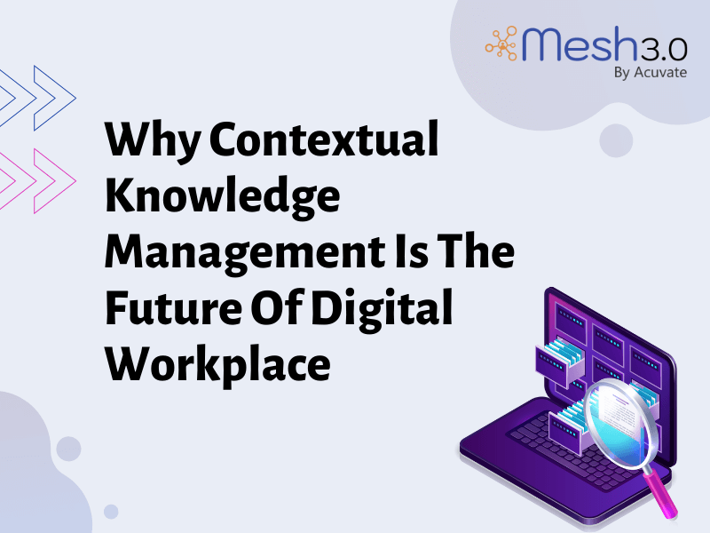 Why Contextual Knowledge Management Is The Future Of Digital Workplace